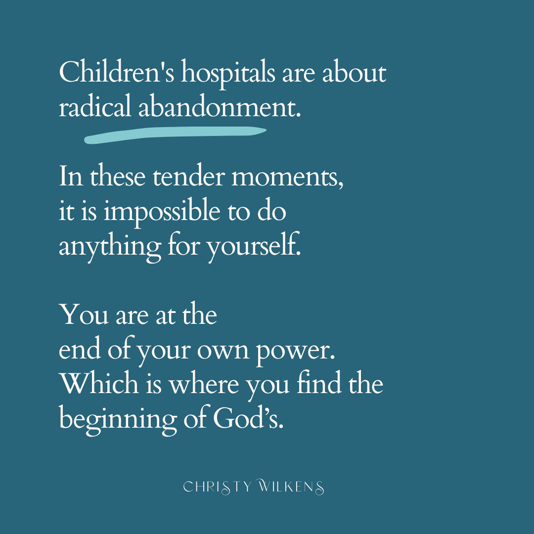 Children's hospitals are about radical abandonment. In these tender moments, it is impossible to do anything for yourself. You are at the end of your own power. Which is where you find the beginning of God's.